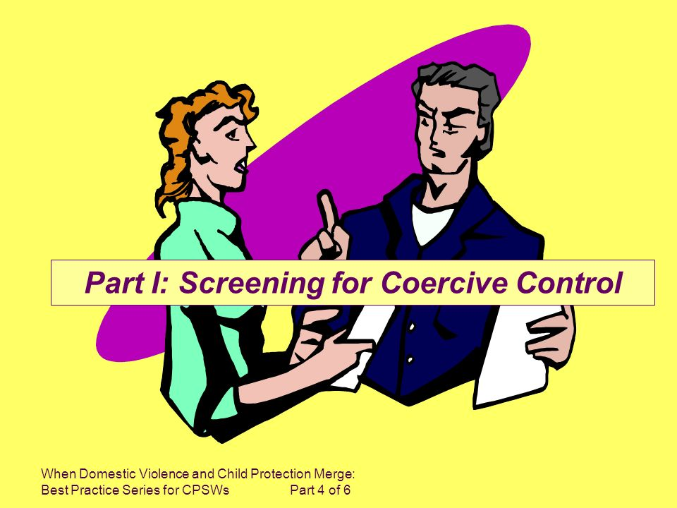 When Domestic Violence and Child Protection Merge: Best Practice Series for CPSWs Part 4 of 6 Part I: Screening for Coercive Control