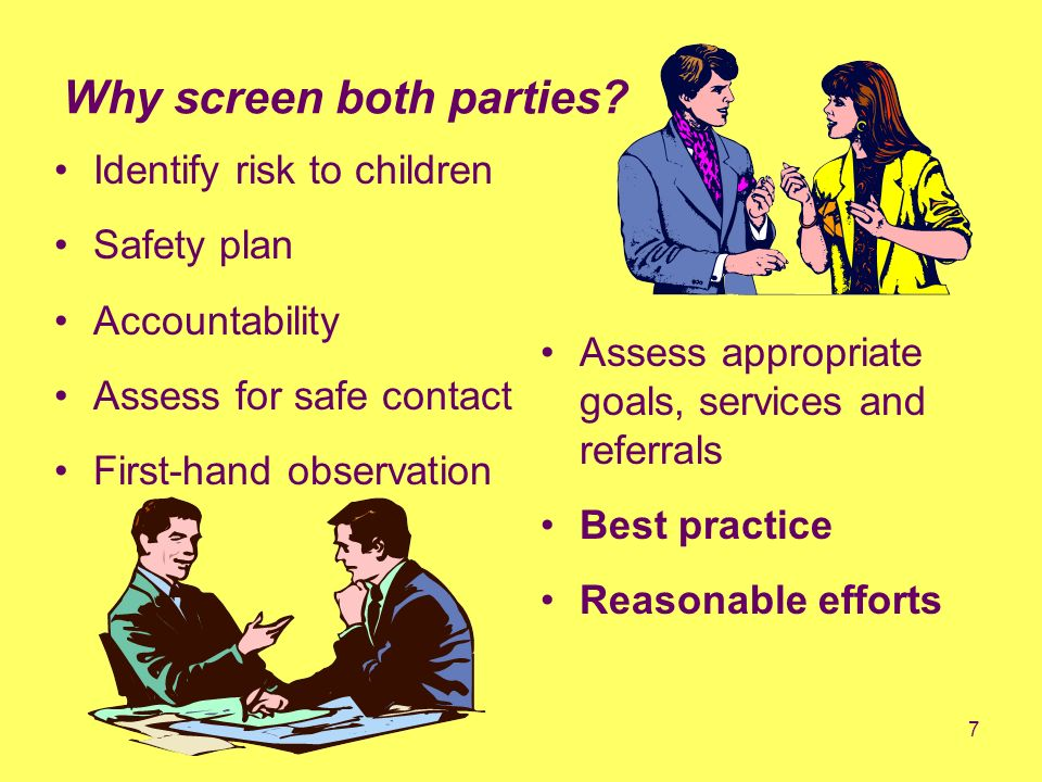 7 Why screen both parties? Identify risk to children Safety plan Accountability Assess for safe contact First-hand observation Assess appropriate goal