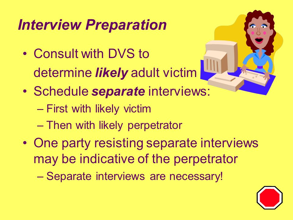 8 Interview Preparation Consult with DVS to determine likely adult victim Schedule separate interviews: –First with likely victim –Then with likely perpetrator One party resisting separate interviews may be indicative of the perpetrator –Separate interviews are necessary!