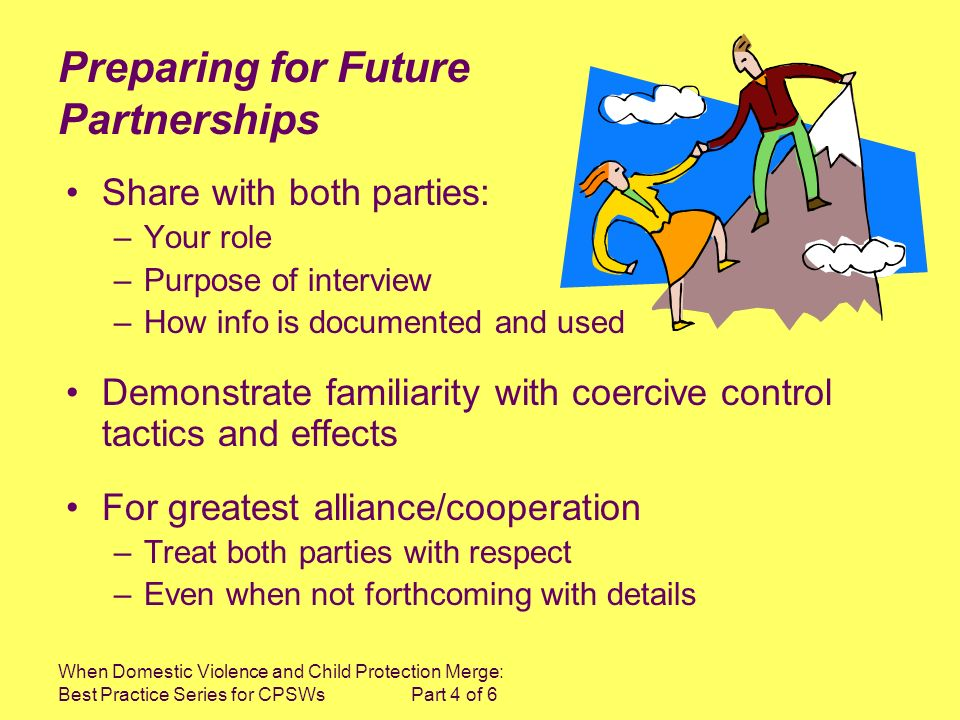 When Domestic Violence and Child Protection Merge: Best Practice Series for CPSWs Part 4 of 6 Preparing for Future Partnerships Share with both partie