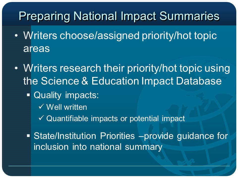Preparing National Impact Summaries Writers choose/assigned priority/hot topic areas Writers research their priority/hot topic using the Science & Education Impact Database Quality impacts: Well written Quantifiable impacts or potential impact State/Institution Priorities –provide guidance for inclusion into national summary