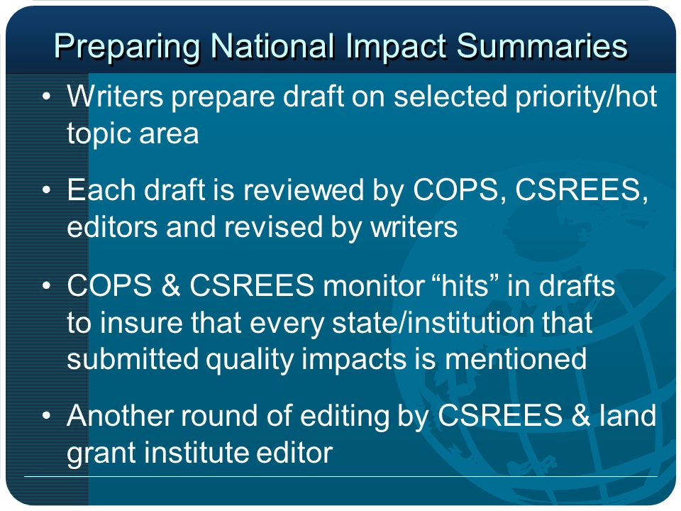 Preparing National Impact Summaries Writers prepare draft on selected priority/hot topic area Each draft is reviewed by COPS, CSREES, editors and revised by writers COPS & CSREES monitor hits in drafts to insure that every state/institution that submitted quality impacts is mentioned Another round of editing by CSREES & land grant institute editor