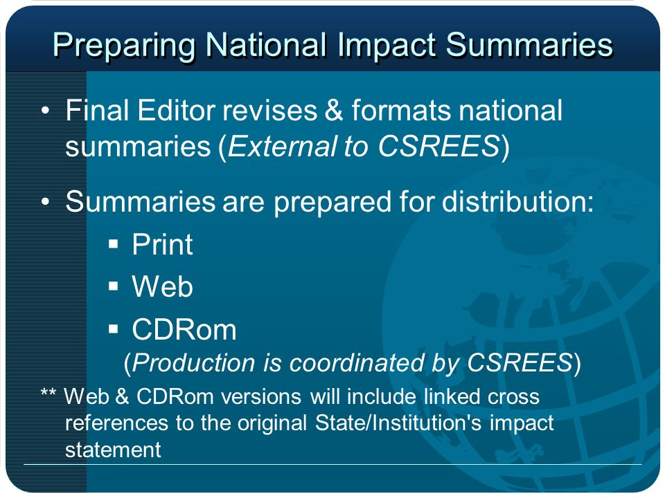 Preparing National Impact Summaries Final Editor revises & formats national summaries (External to CSREES) Summaries are prepared for distribution: Print Web CDRom (Production is coordinated by CSREES) ** Web & CDRom versions will include linked cross references to the original State/Institution s impact statement