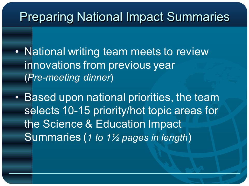 Preparing National Impact Summaries National writing team meets to review innovations from previous year (Pre-meeting dinner) Based upon national priorities, the team selects 10-15 priority/hot topic areas for the Science & Education Impact Summaries ( 1 to 1½ pages in length )
