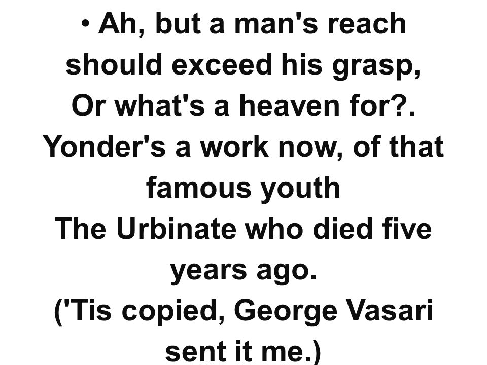 Ah, but a man's reach should exceed his grasp, Or what's a heaven for?. Yonder's a work now, of that famous youth The Urbinate who died five years ago