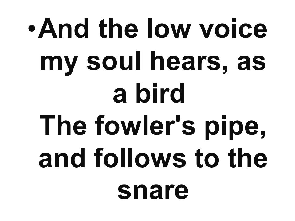 And the low voice my soul hears, as a bird The fowler's pipe, and follows to the snare