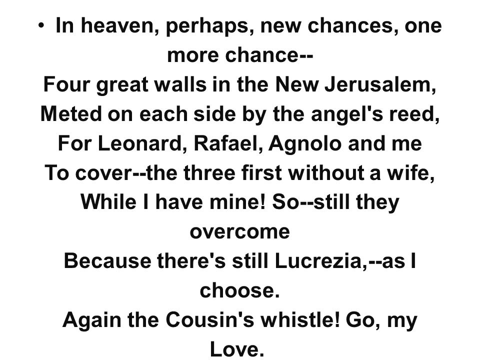 In heaven, perhaps, new chances, one more chance-- Four great walls in the New Jerusalem, Meted on each side by the angel's reed, For Leonard, Rafael,