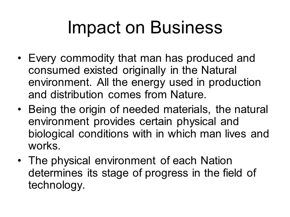 Impact on Business Every commodity that man has produced and consumed existed originally in the Natural environment.
