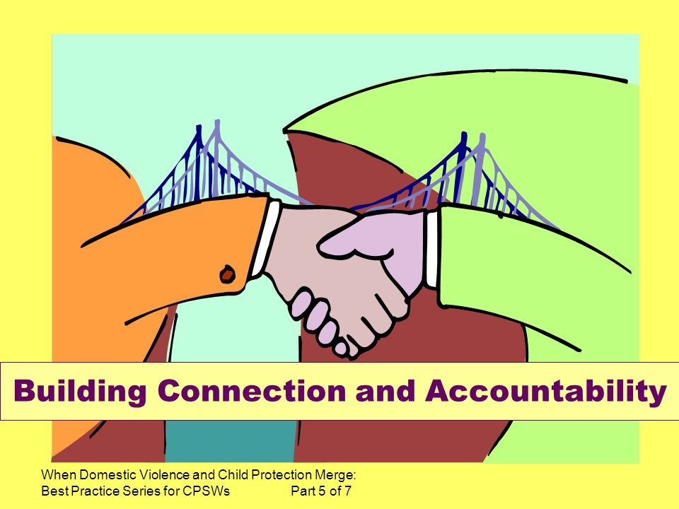 When Domestic Violence and Child Protection Merge: Best Practice Series for CPSWs Part 5 of 7 Building Connection and Accountability