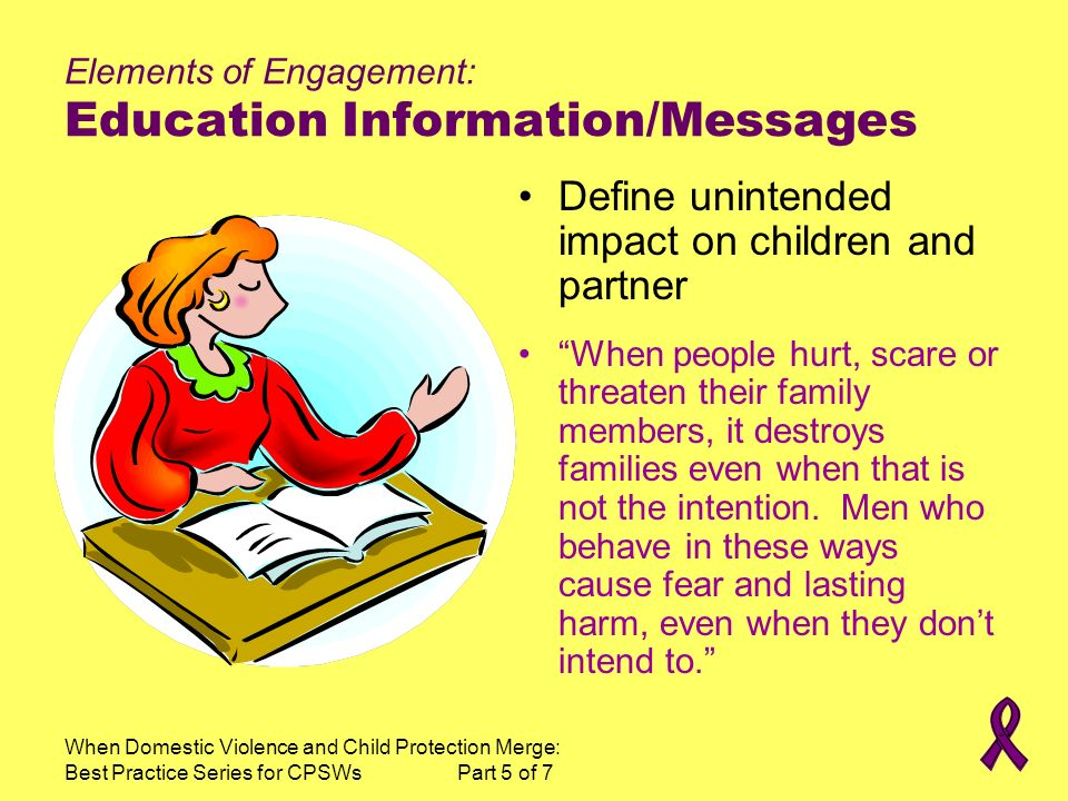 When Domestic Violence and Child Protection Merge: Best Practice Series for CPSWs Part 5 of 7 Elements of Engagement: Education Information/Messages Define unintended impact on children and partner When people hurt, scare or threaten their family members, it destroys families even when that is not the intention.