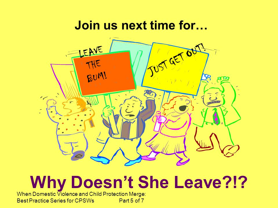 When Domestic Violence and Child Protection Merge: Best Practice Series for CPSWs Part 5 of 7 Why Doesnt She Leave?!.