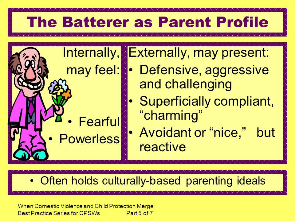 When Domestic Violence and Child Protection Merge: Best Practice Series for CPSWs Part 5 of 7 The Batterer as Parent Profile Internally, may feel: Fearful Powerless Externally, may present: Defensive, aggressive and challenging Superficially compliant, charming Avoidant or nice, but reactive Often holds culturally-based parenting ideals