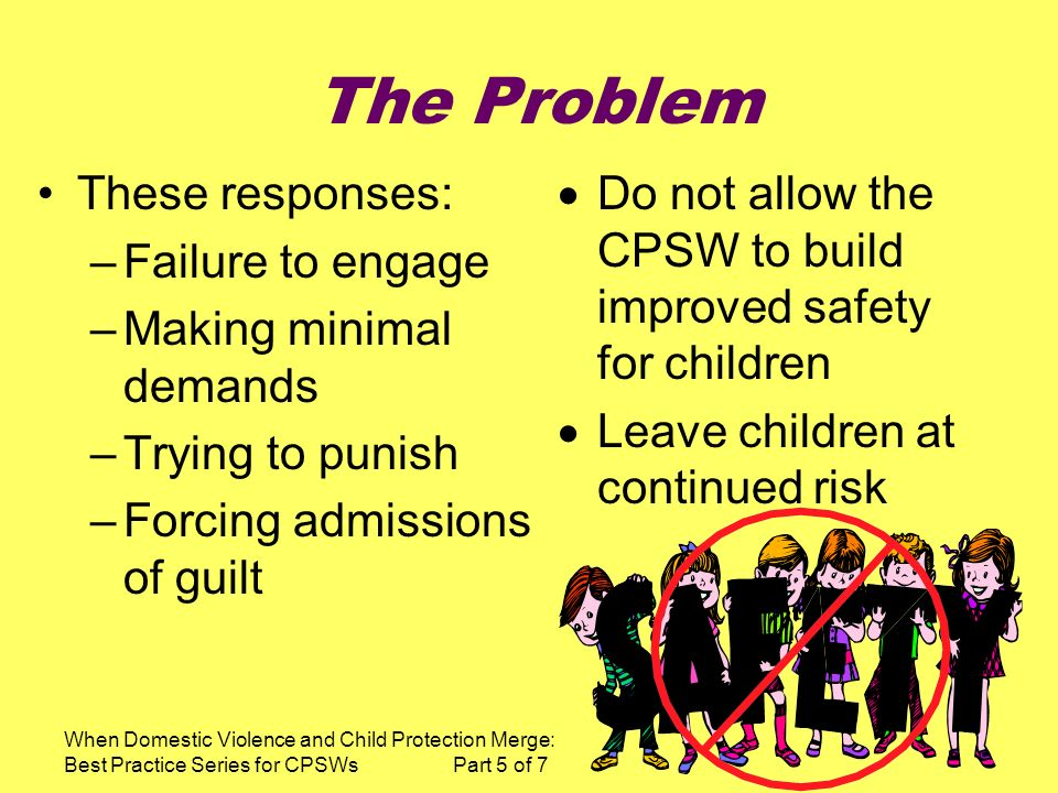 When Domestic Violence and Child Protection Merge: Best Practice Series for CPSWs Part 5 of 7 The Problem These responses: –Failure to engage –Making minimal demands –Trying to punish –Forcing admissions of guilt Do not allow the CPSW to build improved safety for children Leave children at continued risk