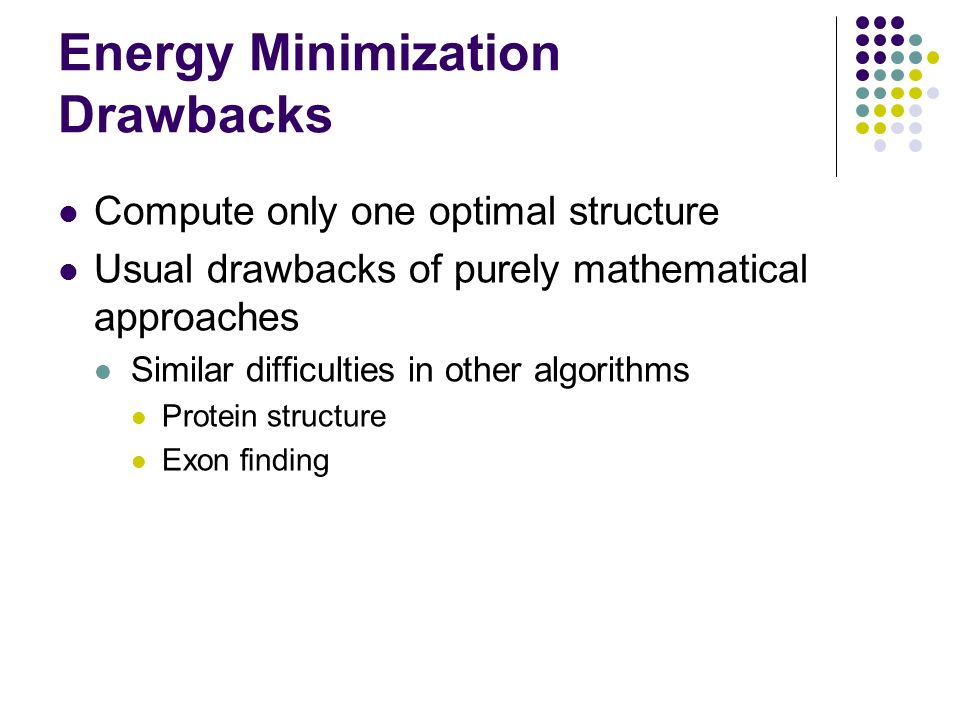 Energy Minimization Drawbacks Compute only one optimal structure Usual drawbacks of purely mathematical approaches Similar difficulties in other algor