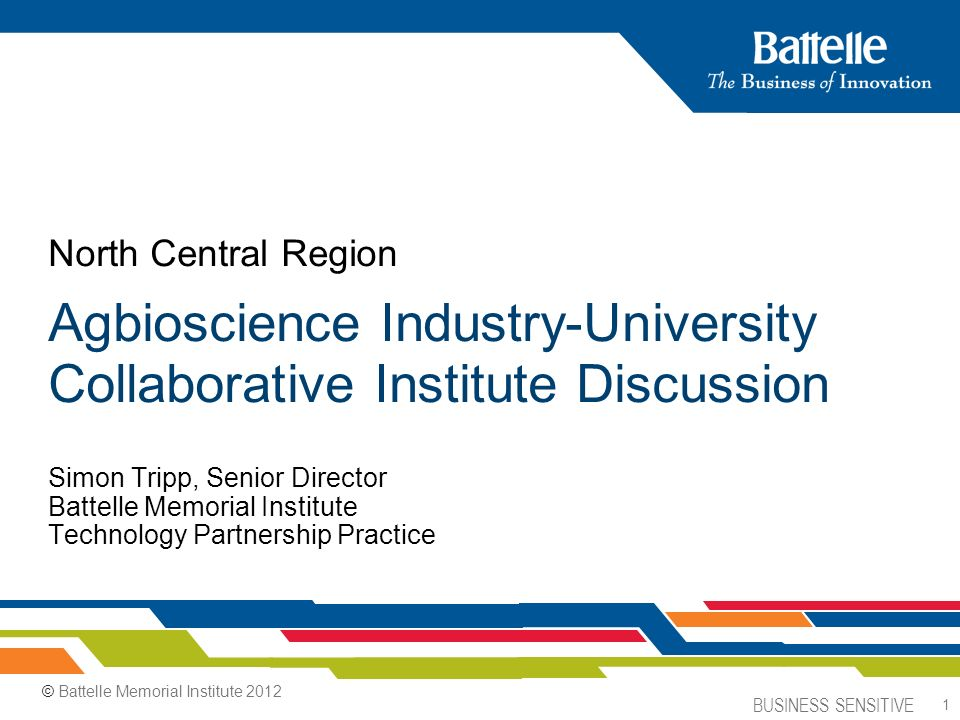 BUSINESS SENSITIVE 1 Simon Tripp, Senior Director Battelle Memorial Institute Technology Partnership Practice North Central Region Agbioscience Industry-University Collaborative Institute Discussion © Battelle Memorial Institute 2012