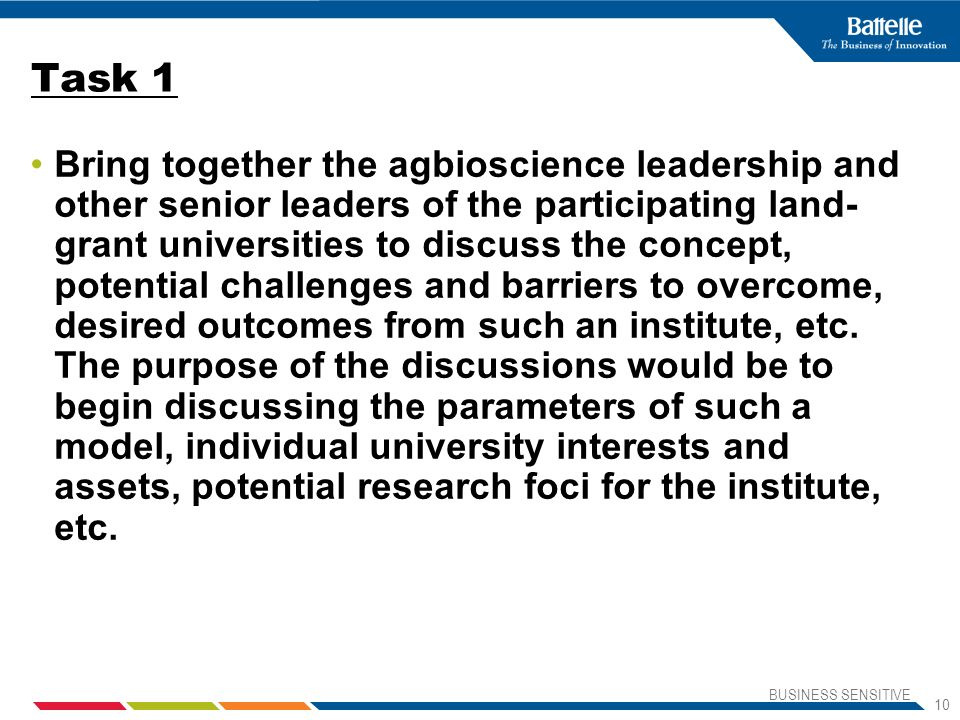BUSINESS SENSITIVE 10 Task 1 Bring together the agbioscience leadership and other senior leaders of the participating land- grant universities to discuss the concept, potential challenges and barriers to overcome, desired outcomes from such an institute, etc.