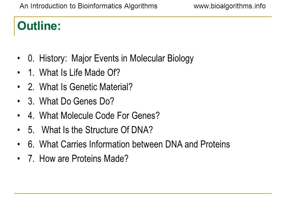 An Introduction to Bioinformatics Algorithmswww.bioalgorithms.info Genes Make Proteins genome-> genes ->protein(forms cellular structural & life functional)->pathways & physiology