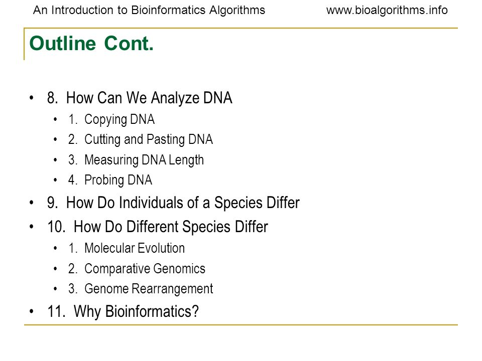 An Introduction to Bioinformatics Algorithmswww.bioalgorithms.info Sequence Analysis Some algorithms analyze biological sequences for patterns RNA splice sites ORFs Amino acid propensities in a protein Conserved regions in AA sequences [possible active site] DNA/RNA [possible protein binding site] Others make predictions based on sequence Protein/RNA secondary structure folding