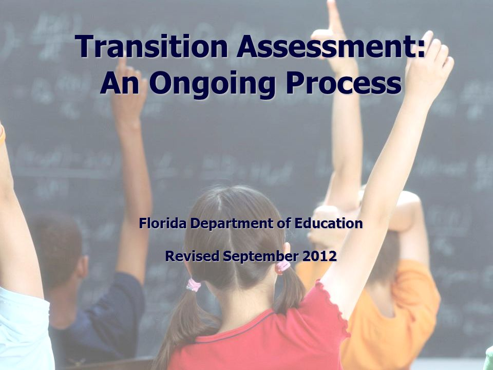 1 Division of Public Schools (PreK -12) Florida Department of Education Florida Education: The Next Generation DRAFT March 13, 2008 Version 1.0 Transition Assessment: An Ongoing Process Florida Department of Education Revised September 2012