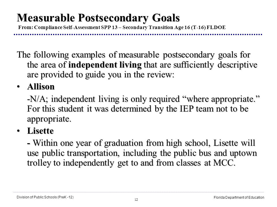 12 Division of Public Schools (PreK -12) Florida Department of Education Measurable Postsecondary Goals Measurable Postsecondary Goals From: Compliance Self-Assessment SPP 13 – Secondary Transition Age 16 (T-16) FLDOE The following examples of measurable postsecondary goals for the area of independent living that are sufficiently descriptive are provided to guide you in the review: AllisonAllison -N/A; independent living is only required where appropriate.