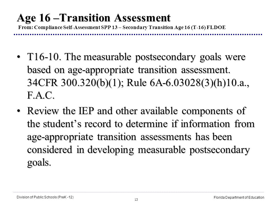 13 Division of Public Schools (PreK -12) Florida Department of Education Age 16 –Transition Assessment Age 16 –Transition Assessment From: Compliance Self-Assessment SPP 13 – Secondary Transition Age 16 (T-16) FLDOE T16-10.