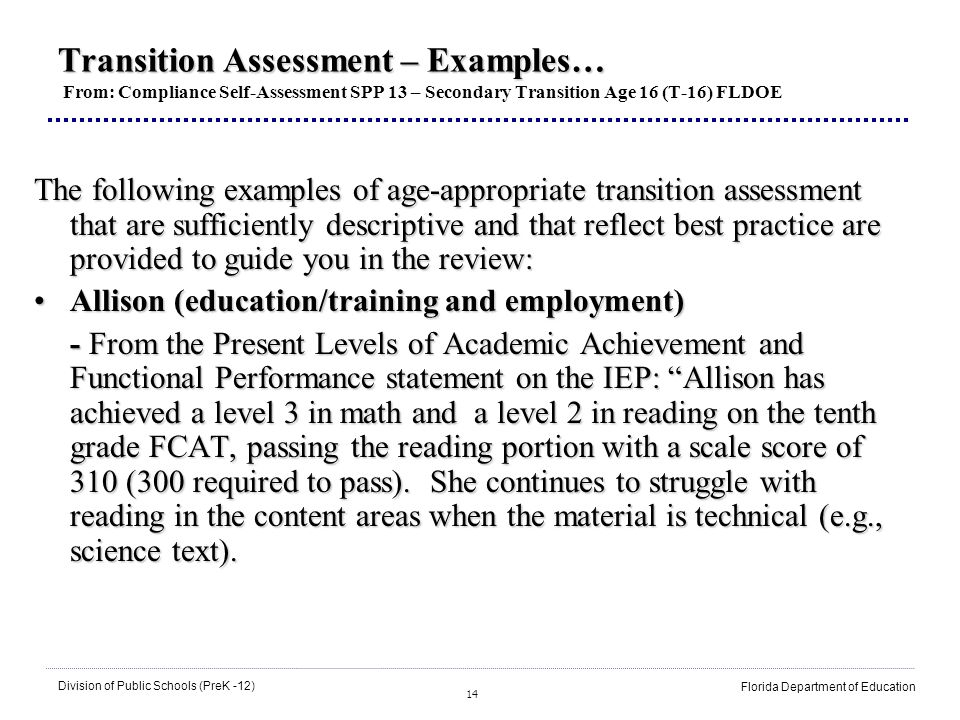 14 Division of Public Schools (PreK -12) Florida Department of Education Transition Assessment – Examples… Transition Assessment – Examples… From: Compliance Self-Assessment SPP 13 – Secondary Transition Age 16 (T-16) FLDOE The following examples of age-appropriate transition assessment that are sufficiently descriptive and that reflect best practice are provided to guide you in the review: Allison (education/training and employment)Allison (education/training and employment) - From the Present Levels of Academic Achievement and Functional Performance statement on the IEP: Allison has achieved a level 3 in math and a level 2 in reading on the tenth grade FCAT, passing the reading portion with a scale score of 310 (300 required to pass).