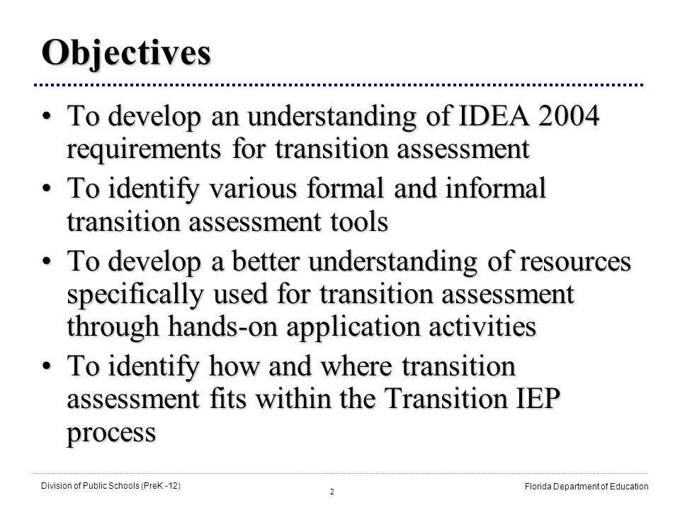 2 Division of Public Schools (PreK -12) Florida Department of Education Objectives To develop an understanding of IDEA 2004 requirements for transition assessmentTo develop an understanding of IDEA 2004 requirements for transition assessment To identify various formal and informal transition assessment toolsTo identify various formal and informal transition assessment tools To develop a better understanding of resources specifically used for transition assessment through hands-on application activitiesTo develop a better understanding of resources specifically used for transition assessment through hands-on application activities To identify how and where transition assessment fits within the Transition IEP processTo identify how and where transition assessment fits within the Transition IEP process