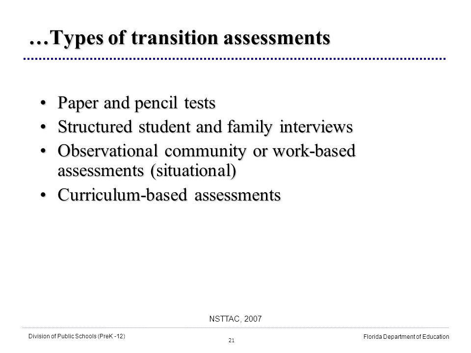 21 Division of Public Schools (PreK -12) Florida Department of Education NSTTAC, 2007 …Types of transition assessments Paper and pencil testsPaper and pencil tests Structured student and family interviewsStructured student and family interviews Observational community or work-based assessments (situational)Observational community or work-based assessments (situational) Curriculum-based assessmentsCurriculum-based assessments