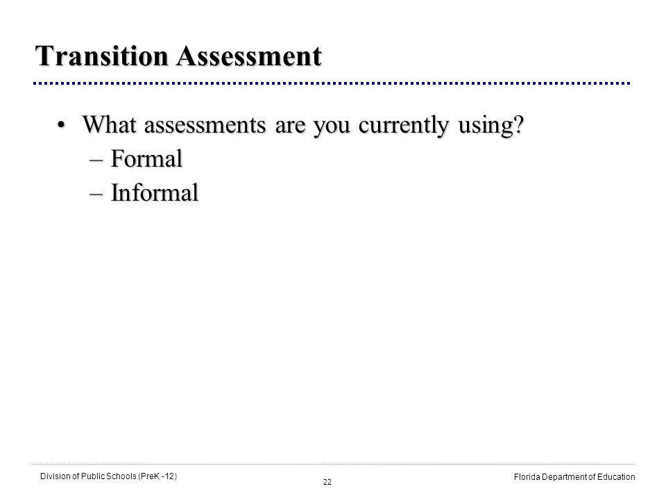 22 Division of Public Schools (PreK -12) Florida Department of Education Transition Assessment What assessments are you currently using?What assessmen