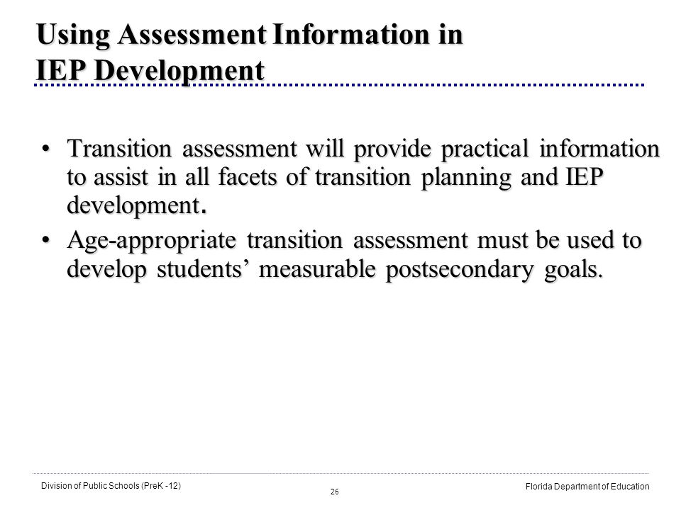 26 Division of Public Schools (PreK -12) Florida Department of Education Using Assessment Information in IEP Development Transition assessment will provide practical information to assist in all facets of transition planning and IEP development.Transition assessment will provide practical information to assist in all facets of transition planning and IEP development.