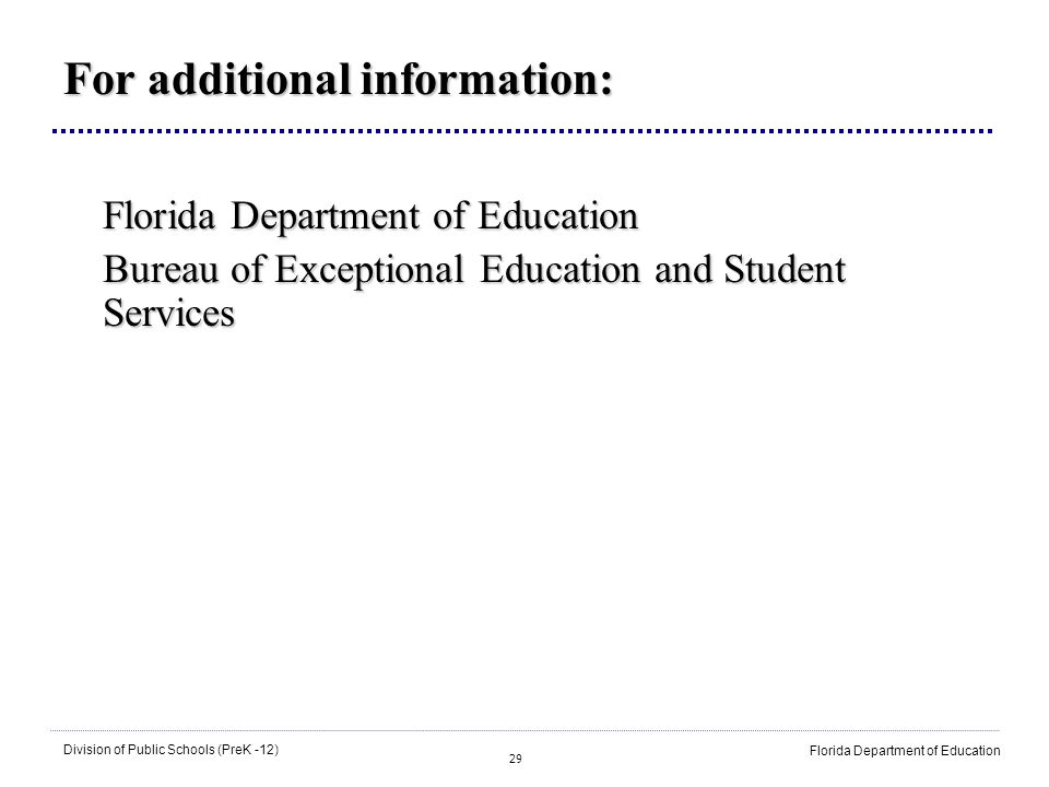 29 Division of Public Schools (PreK -12) Florida Department of Education For additional information: Florida Department of Education Bureau of Excepti