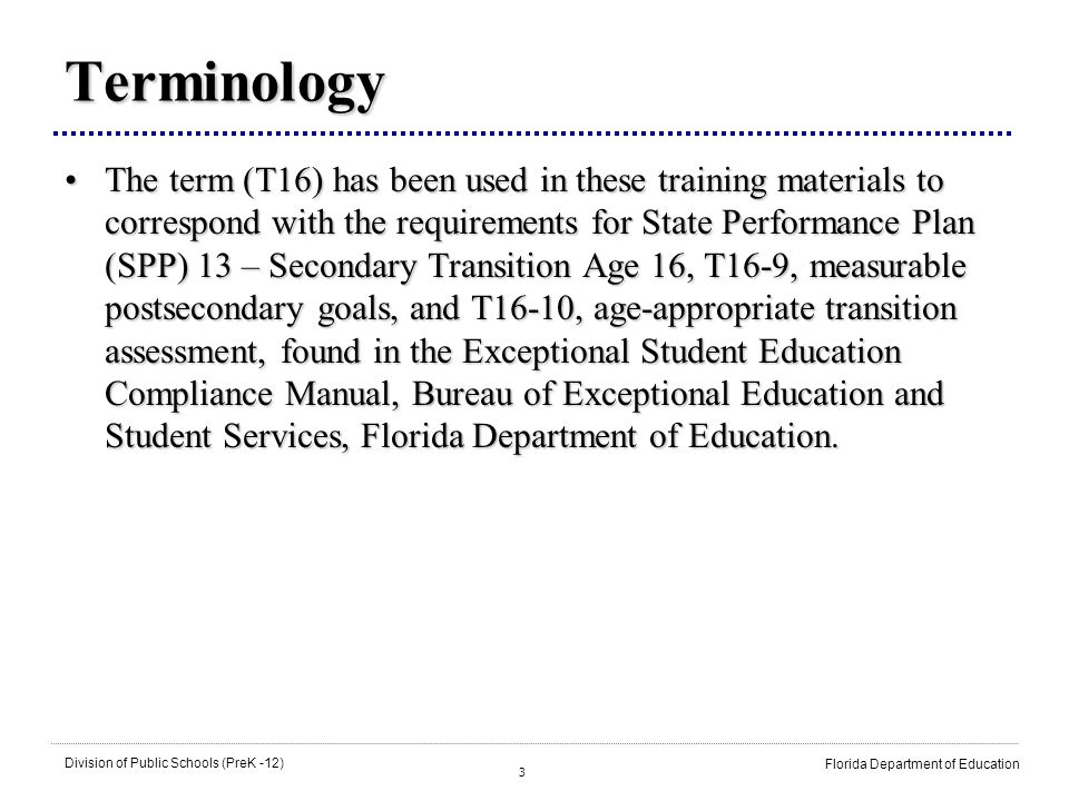3 Division of Public Schools (PreK -12) Florida Department of Education Terminology The term (T16) has been used in these training materials to correspond with the requirements for State Performance Plan (SPP) 13 – Secondary Transition Age 16, T16-9, measurable postsecondary goals, and T16-10, age-appropriate transition assessment, found in the Exceptional Student Education Compliance Manual, Bureau of Exceptional Education and Student Services, Florida Department of Education.The term (T16) has been used in these training materials to correspond with the requirements for State Performance Plan (SPP) 13 – Secondary Transition Age 16, T16-9, measurable postsecondary goals, and T16-10, age-appropriate transition assessment, found in the Exceptional Student Education Compliance Manual, Bureau of Exceptional Education and Student Services, Florida Department of Education.