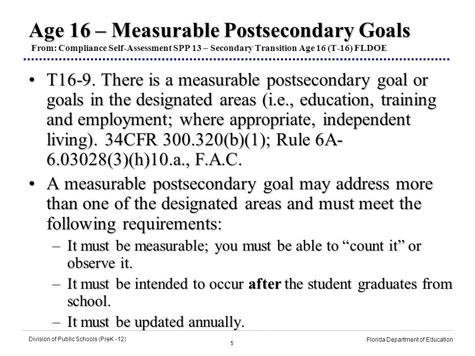 5 Division of Public Schools (PreK -12) Florida Department of Education Age 16 – Measurable Postsecondary Goals Age 16 – Measurable Postsecondary Goal