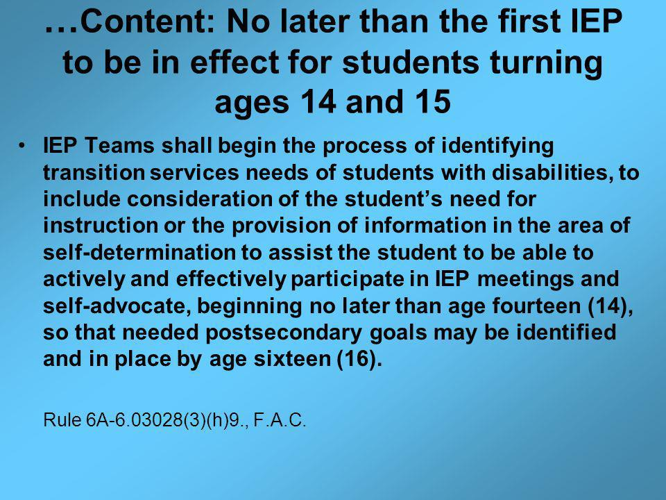 … Content: No later than the first IEP to be in effect for students turning ages 14 and 15 IEP Teams shall begin the process of identifying transition services needs of students with disabilities, to include consideration of the students need for instruction or the provision of information in the area of self-determination to assist the student to be able to actively and effectively participate in IEP meetings and self-advocate, beginning no later than age fourteen (14), so that needed postsecondary goals may be identified and in place by age sixteen (16).