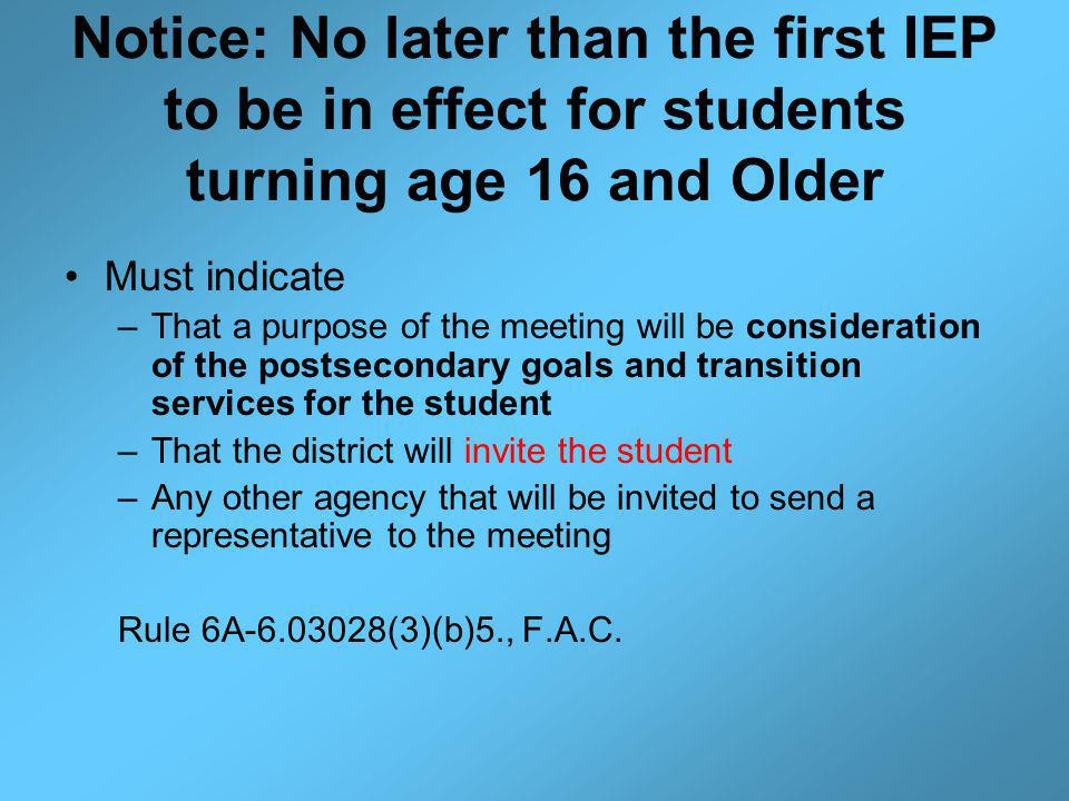 Notice: No later than the first IEP to be in effect for students turning age 16 and Older Must indicate –That a purpose of the meeting will be consideration of the postsecondary goals and transition services for the student –That the district will invite the student –Any other agency that will be invited to send a representative to the meeting Rule 6A-6.03028(3)(b)5., F.A.C.
