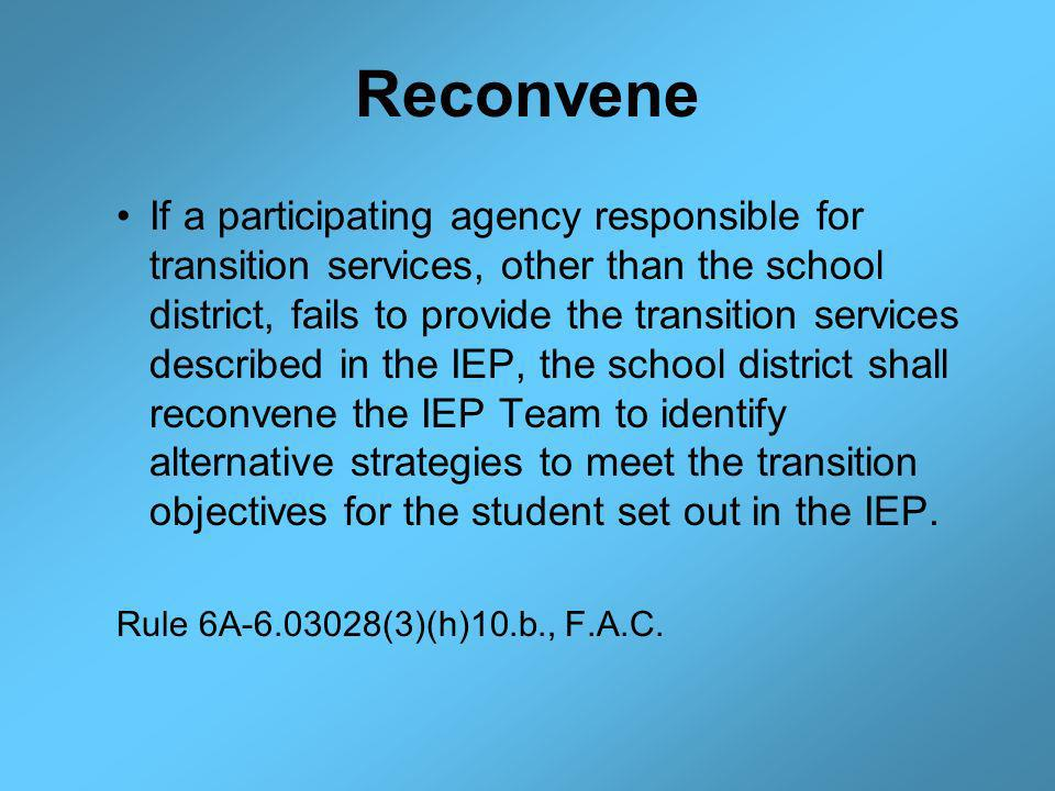 Reconvene If a participating agency responsible for transition services, other than the school district, fails to provide the transition services described in the IEP, the school district shall reconvene the IEP Team to identify alternative strategies to meet the transition objectives for the student set out in the IEP.