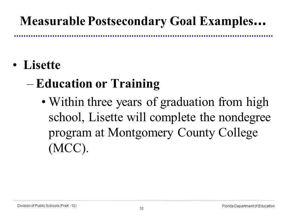 32 Division of Public Schools (PreK -12) Florida Department of Education Measurable Postsecondary Goal Examples … Lisette –Education or Training Withi