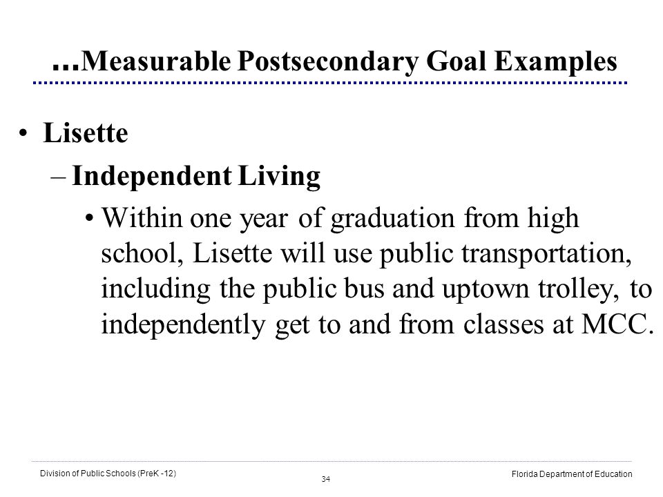 34 Division of Public Schools (PreK -12) Florida Department of Education … Measurable Postsecondary Goal Examples Lisette –Independent Living Within o