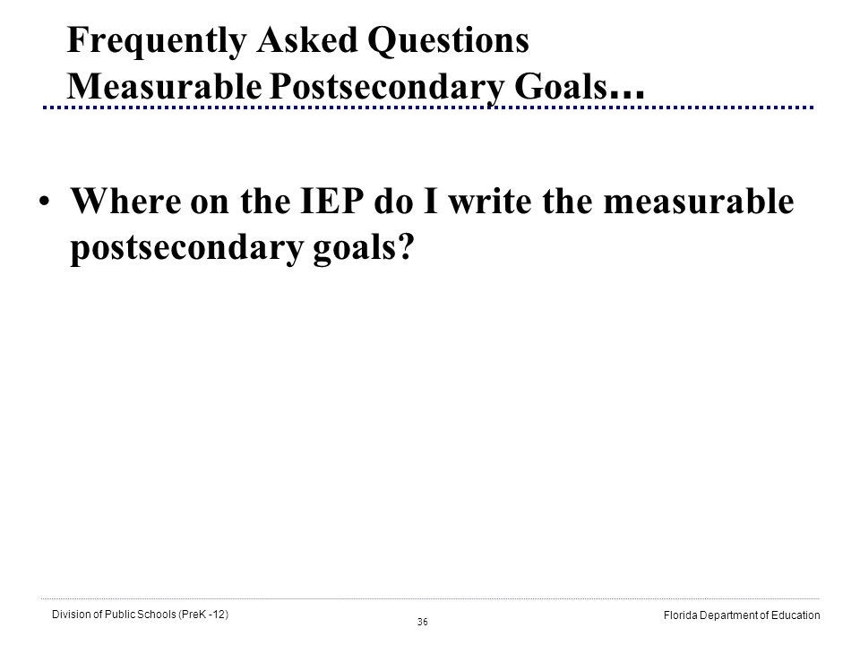 36 Division of Public Schools (PreK -12) Florida Department of Education Frequently Asked Questions Measurable Postsecondary Goals … Where on the IEP