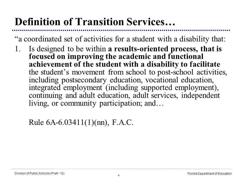 55 Division of Public Schools (PreK -12) Florida Department of Education Transition Assessment Transition assessment data should: –Be obtained over time –Indicate strengths, preferences, and interests –Consider present and future environments –Be conducted by way of multiple places/sources/persons –Be sensitive to cultural diversity Adapted from NSTTAC, 2007