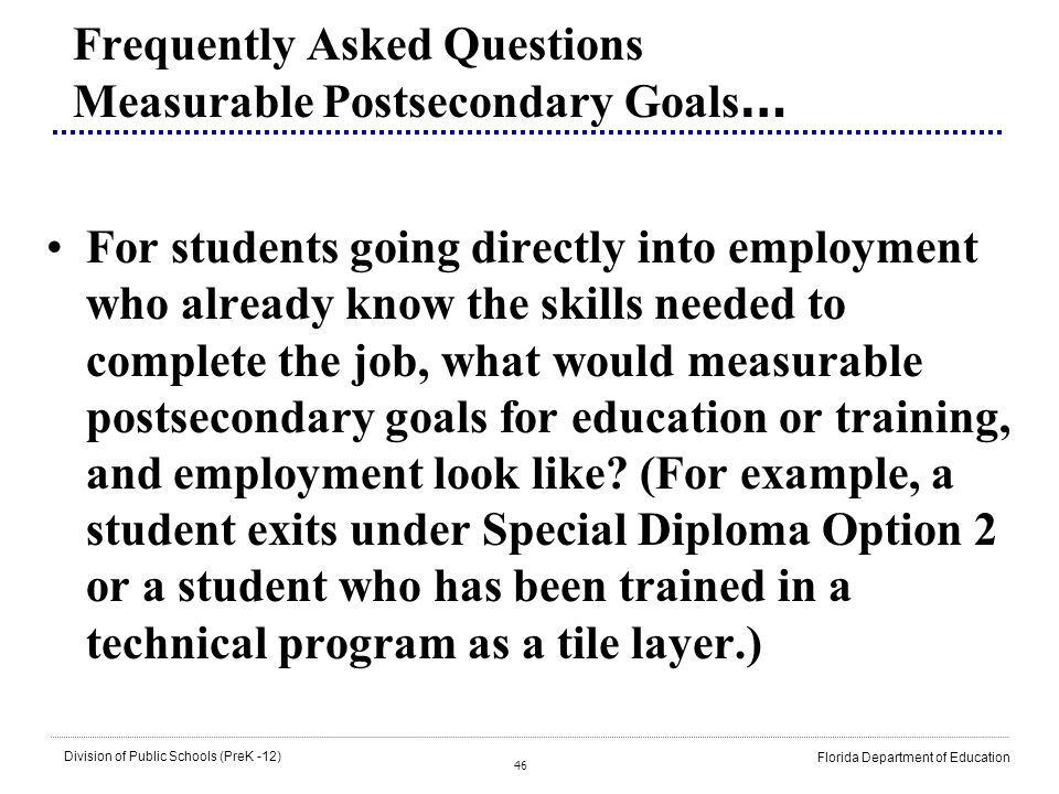 46 Division of Public Schools (PreK -12) Florida Department of Education Frequently Asked Questions Measurable Postsecondary Goals … For students goin