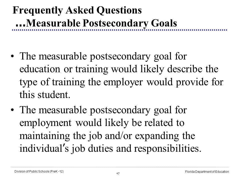 47 Division of Public Schools (PreK -12) Florida Department of Education Frequently Asked Questions … Measurable Postsecondary Goals The measurable po