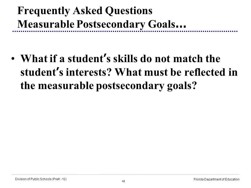 48 Division of Public Schools (PreK -12) Florida Department of Education Frequently Asked Questions Measurable Postsecondary Goals … What if a student