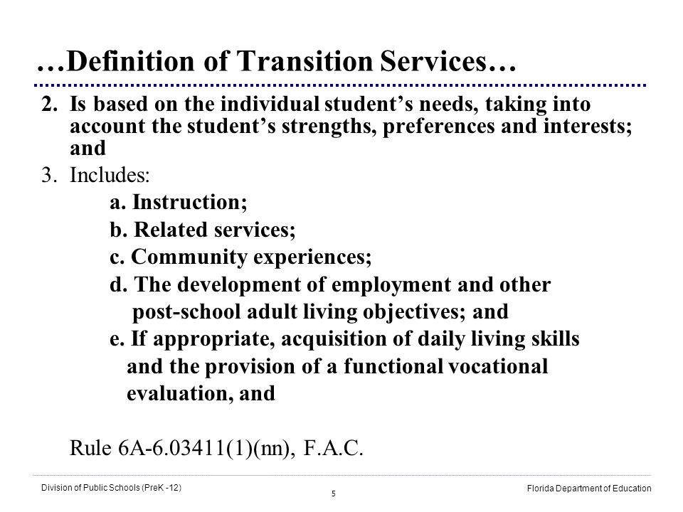 5 Division of Public Schools (PreK -12) Florida Department of Education …Definition of Transition Services… 2.Is based on the individual students need