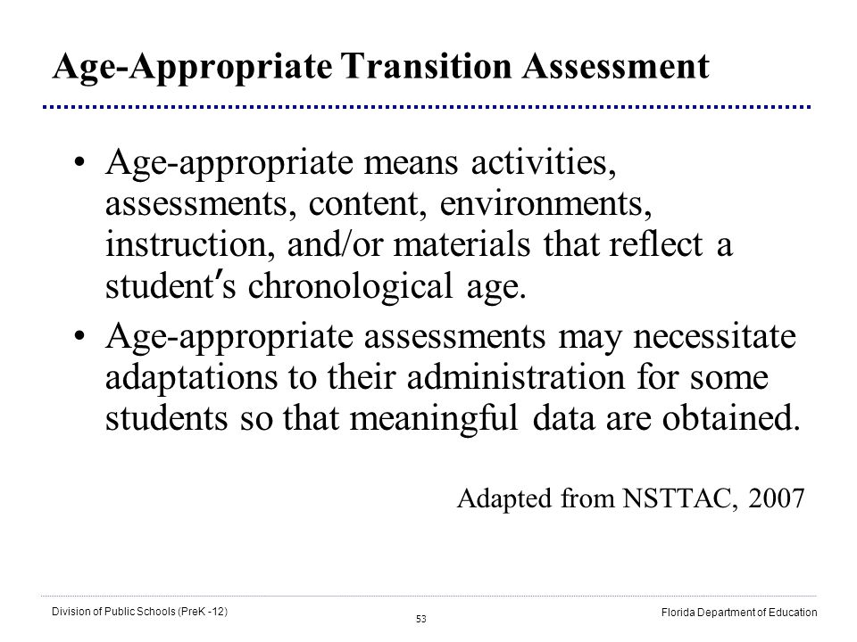 53 Division of Public Schools (PreK -12) Florida Department of Education Age-Appropriate Transition Assessment Age-appropriate means activities, asses