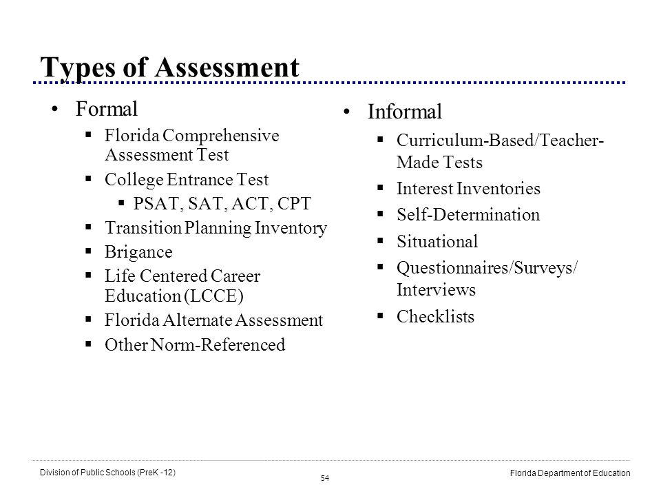 54 Division of Public Schools (PreK -12) Florida Department of Education Types of Assessment Formal Florida Comprehensive Assessment Test College Entr