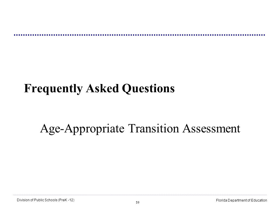 59 Division of Public Schools (PreK -12) Florida Department of Education Frequently Asked Questions Age-Appropriate Transition Assessment