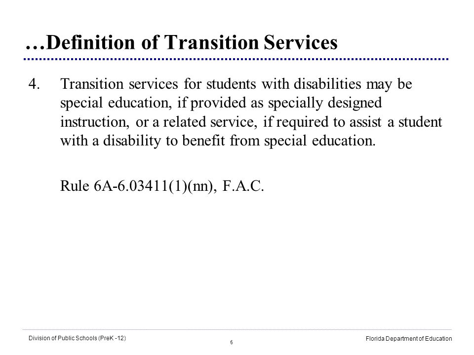 27 Division of Public Schools (PreK -12) Florida Department of Education Education or Training Education is defined as –Enrollment in Adult General Education (e.g., Adult Basic Education, Adult High School Credit Program, Vocational Preparatory Instruction Program, or GED Testing Program) –Enrollment in technical center (certificate program) –Enrollment in community college (certificate program or two-year degree) –Enrollment in college/university (four-year degree and higher) Adapted from NSTTAC, 2007