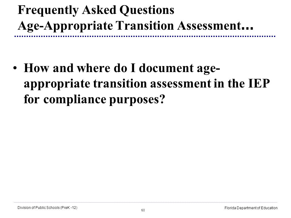60 Division of Public Schools (PreK -12) Florida Department of Education Frequently Asked Questions Age-Appropriate Transition Assessment … How and wh