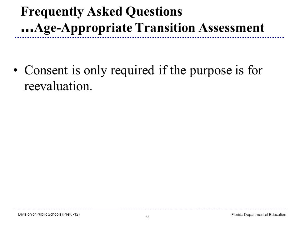 63 Division of Public Schools (PreK -12) Florida Department of Education Frequently Asked Questions … Age-Appropriate Transition Assessment Consent is